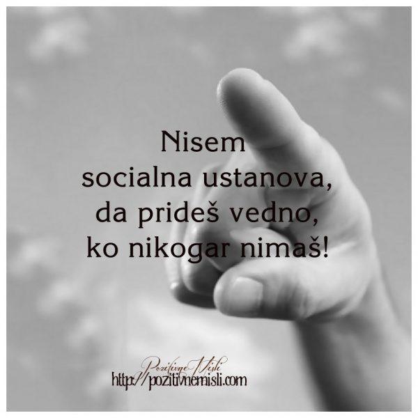 Nisem  socialna ustanova, da prideš vedno, ko nikogar nimaš! ...