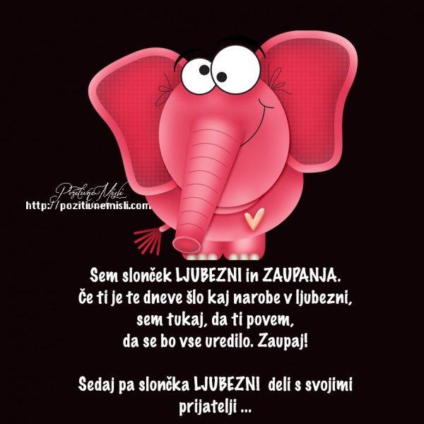 Sem slonček LJUBEZNI in ZAUPANJA. Če ti je te dneve šlo kaj narobe v ljubezni, s