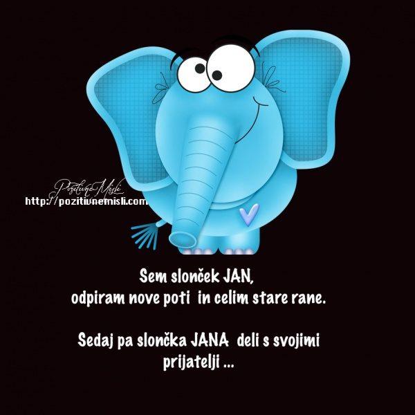 Sem slonček JAN, odpiram nove poti  in celim stare rane.  Sedaj pa slončka JANA