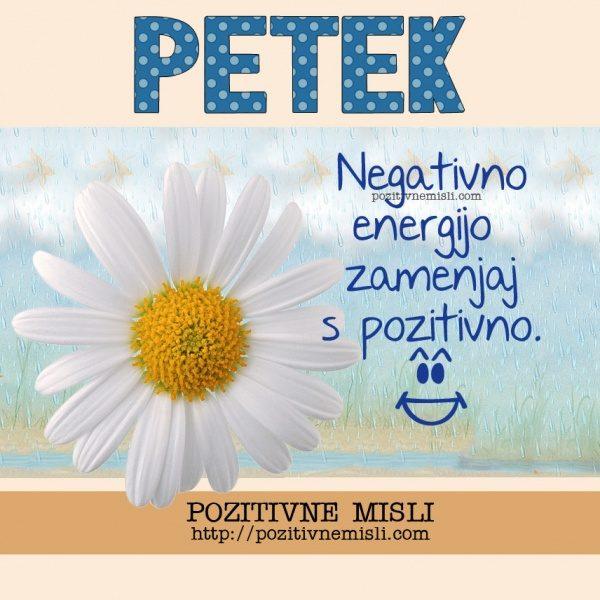 PETEK - Negativno energijo zamenjaj s pozitivno.
