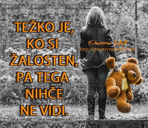 Težko je, ko si  žalosten, pa tega  nihče ne vidi.