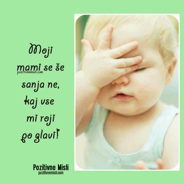 Moji mami se še sanja ne, kaj vse  mi roji po glavi!