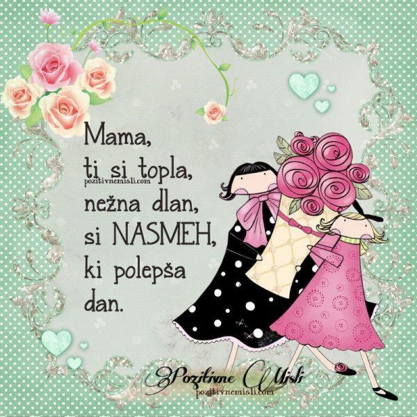 Mama, ti si topla, nežna dlan, si NASMEH, ki polepša dan ...
