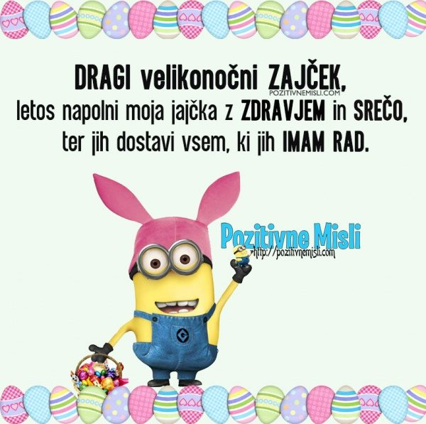 Dragi velikonočni zajček, letos napolni moja jajčka z zdravjem in srečo ...