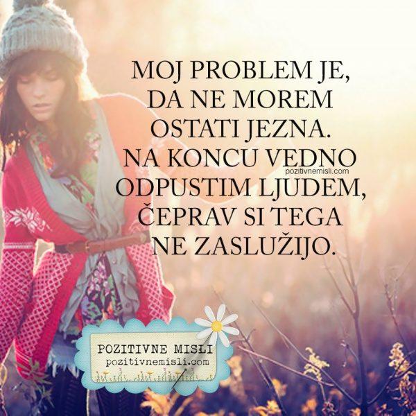 Moj problem je, da ne morem  ostati jezna.  Na koncu vedno odpustim ljudem ...