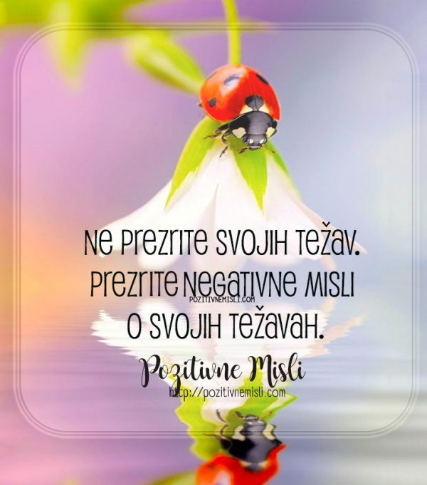 Ne prezrite svojih težav. Prezreti negativne misli o svojih težavah.
