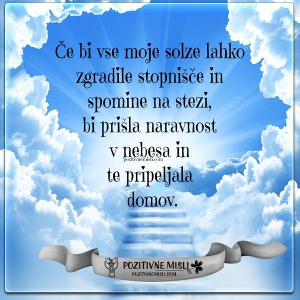 Če bi vse moje solze lahko zgradile stopnišče in  spomine na stezi,  bi prišla naravnost  v nebesa in  te pripeljala  domov.