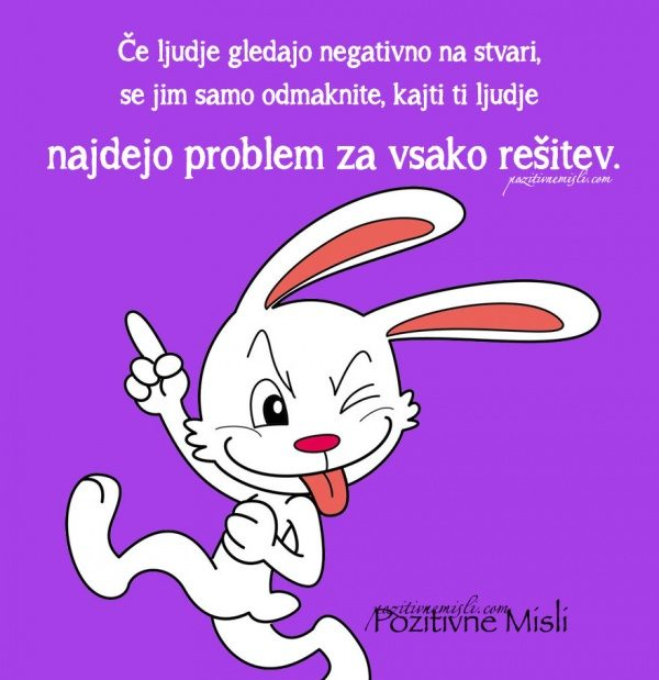 Odmaknite se od negativnih ljudi. Najdejo problem za vsako rešitev.