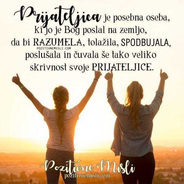 Prijateljica je posebna oseba, ki jo je Bog poslal na zemljo,  da bi razumela, tolažila, vspodbujala,  poslušala in čuvala še tako veliko  skrivnost svoje PRIJATELJICE.