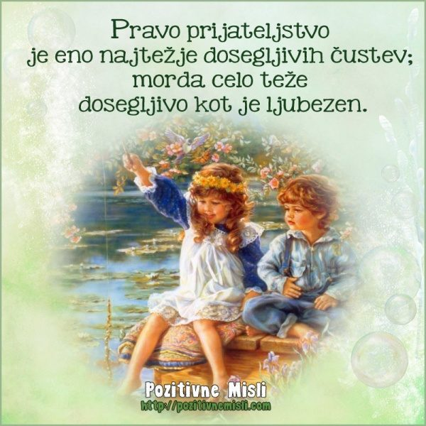 Pravo prijateljstvo  je eno najtežje dosegljivih čustev;  morda celo teže  doseg
